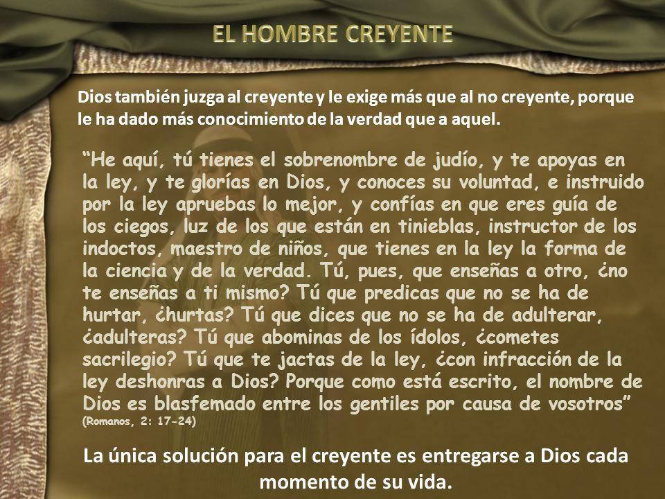EL HOMBRE CREYENTE Dios también juzga al creyente y le exige más que al no creyente, porque le ha dado más conocimiento de la verdad que a aquel.
