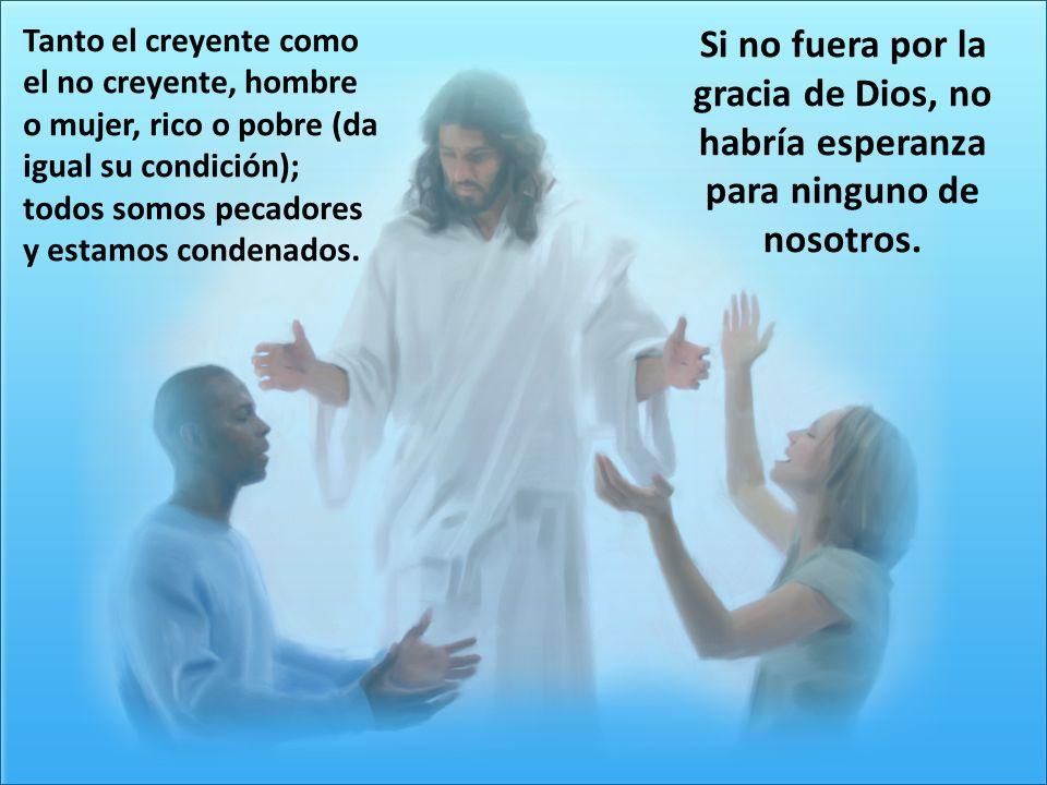 Tanto el creyente como el no creyente, hombre o mujer, rico o pobre (da igual su condición); todos somos pecadores y estamos condenados.