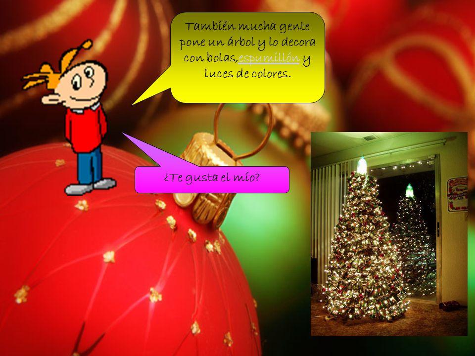 También mucha gente pone un árbol y lo decora con bolas,espumillón y luces de colores.
