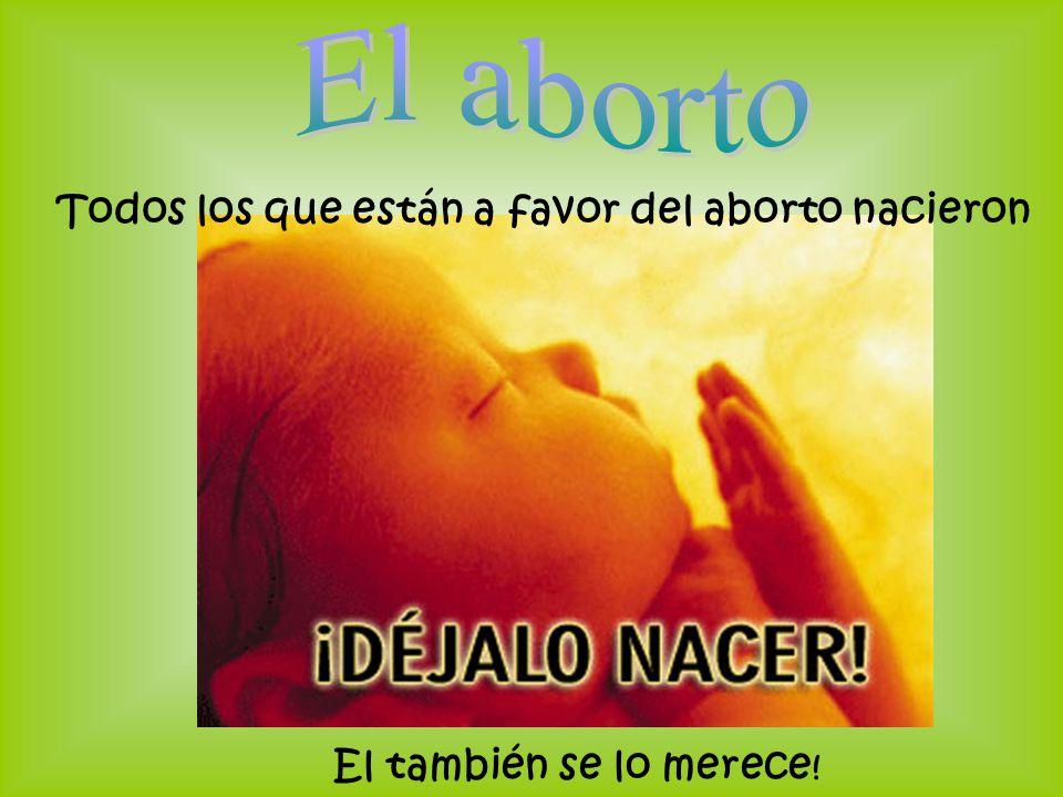 El aborto Todos los que están a favor del aborto nacieron