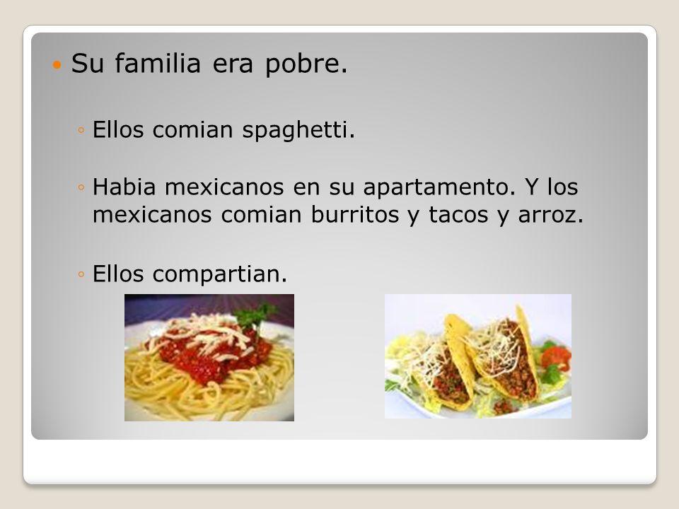 Su familia era pobre. Ellos comian spaghetti.