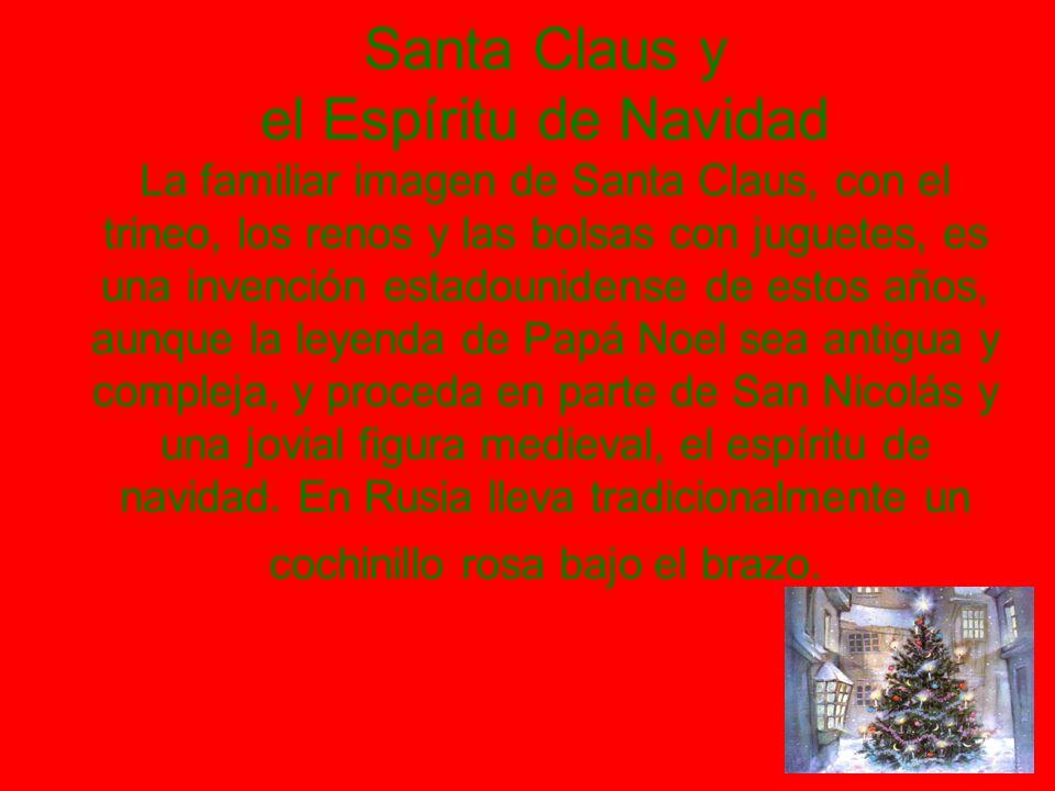 Santa Claus y el Espíritu de Navidad La familiar imagen de Santa Claus, con el trineo, los renos y las bolsas con juguetes, es una invención estadounidense de estos años, aunque la leyenda de Papá Noel sea antigua y compleja, y proceda en parte de San Nicolás y una jovial figura medieval, el espíritu de navidad.