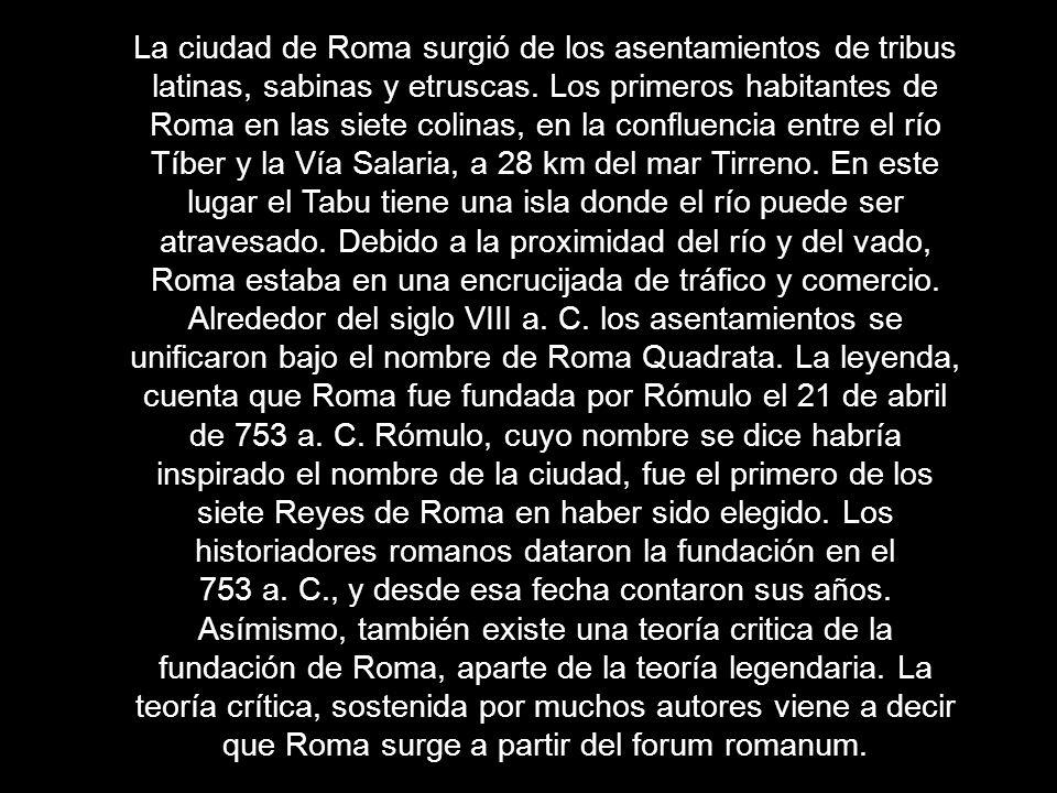La ciudad de Roma surgió de los asentamientos de tribus latinas, sabinas y etruscas. Los primeros habitantes de Roma en las siete colinas, en la confluencia entre el río Tíber y la Vía Salaria, a 28 km del mar Tirreno. En este lugar el Tabu tiene una isla donde el río puede ser atravesado. Debido a la proximidad del río y del vado, Roma estaba en una encrucijada de tráfico y comercio.