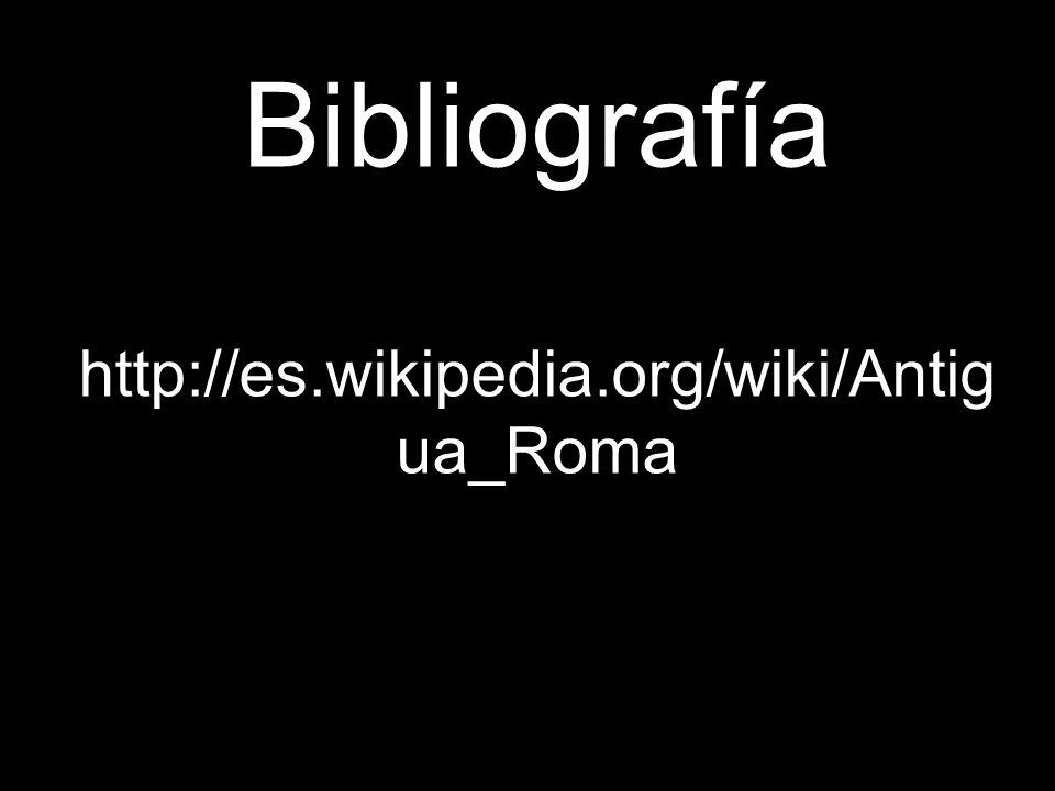 Bibliografía http://es.wikipedia.org/wiki/Antigua_Roma