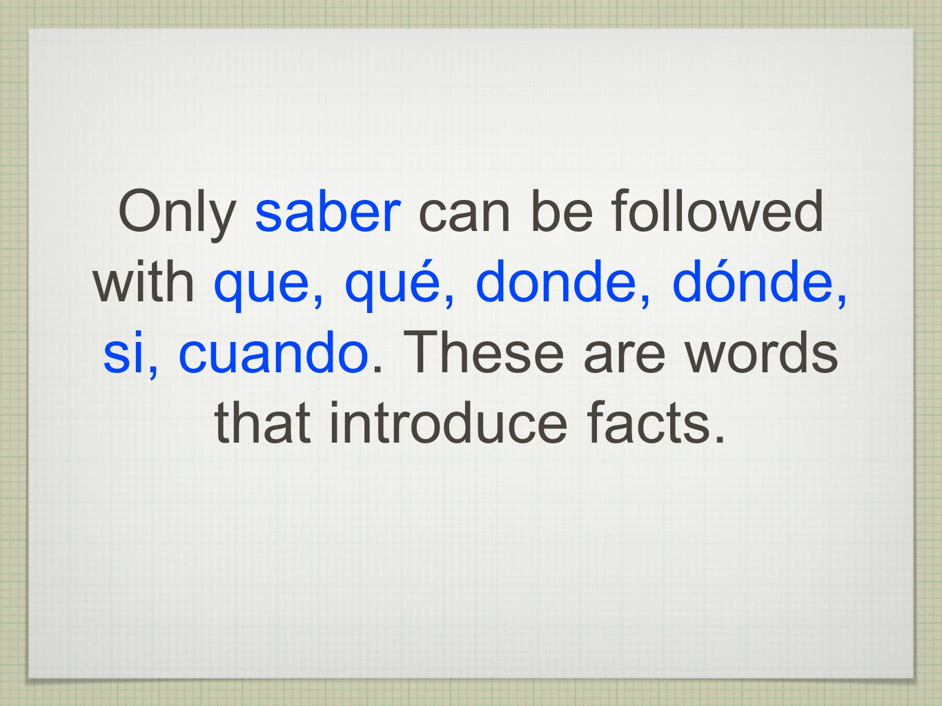 Only saber can be followed with que, qué, donde, dónde, si, cuando
