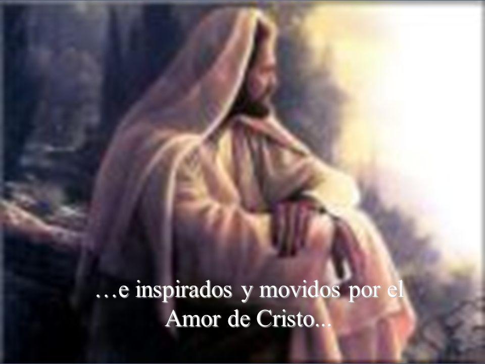 …e inspirados y movidos por el Amor de Cristo...