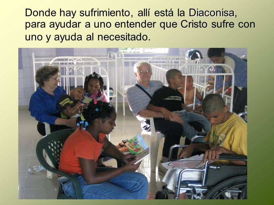 Donde hay sufrimiento, allí está la Diaconisa, para ayudar a uno entender que Cristo sufre con uno y ayuda al necesitado.
