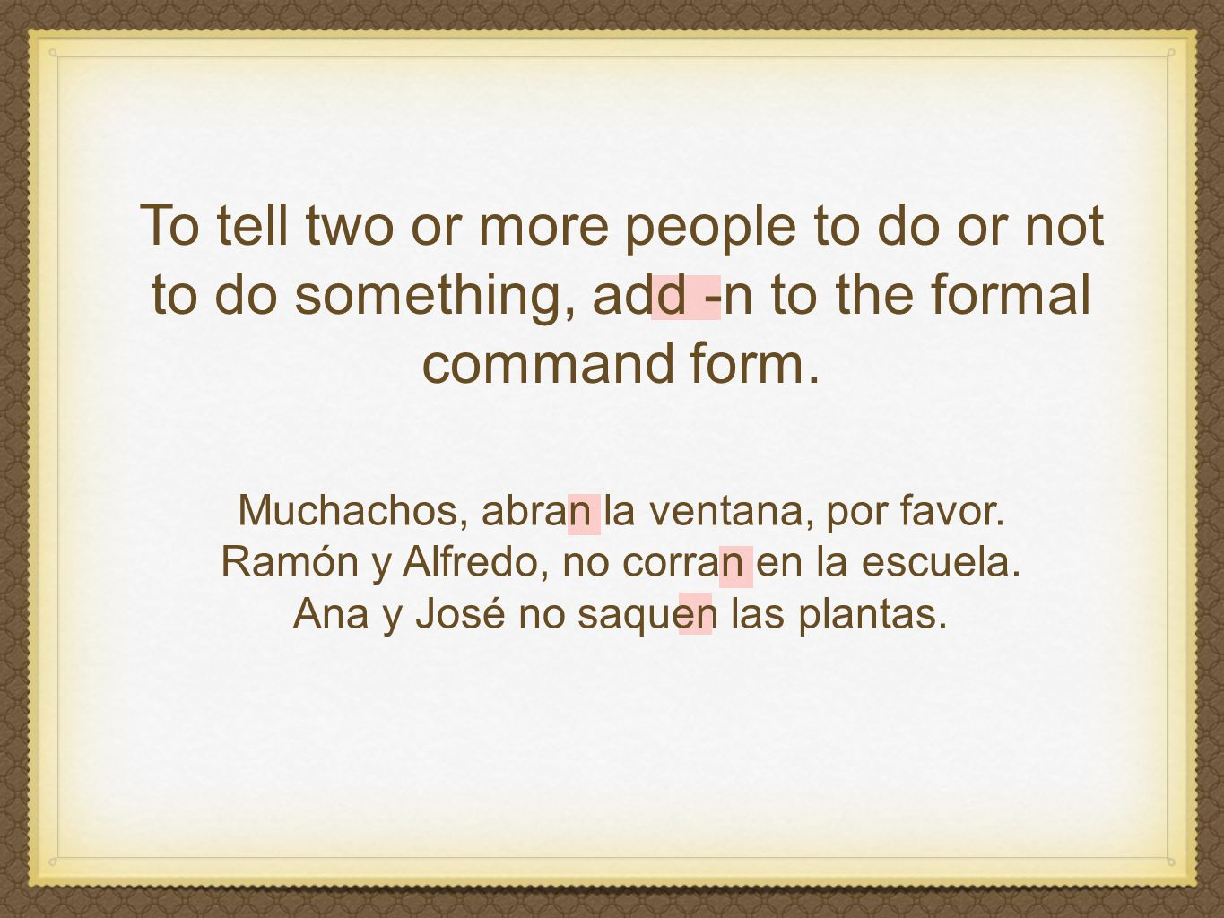 To tell two or more people to do or not to do something, add -n to the formal command form.