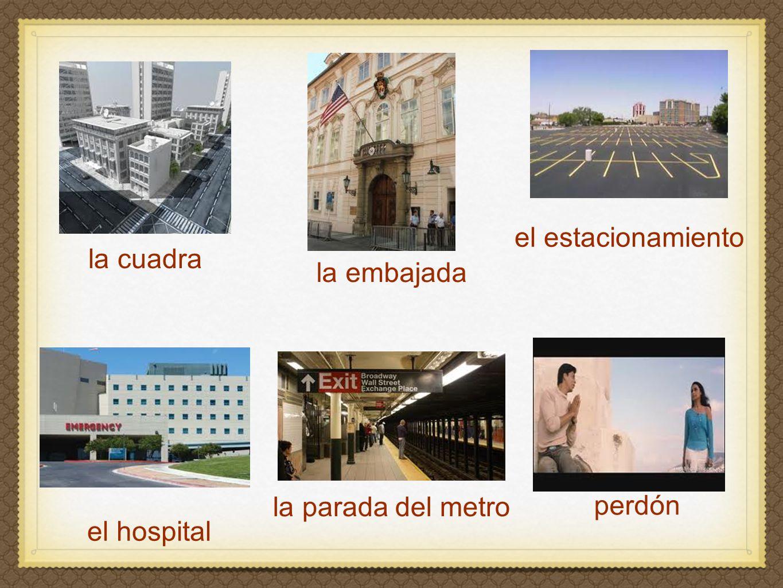 la embajada el estacionamiento la cuadra perdón el hospital la parada del metro