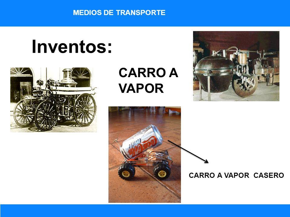 MEDIOS DE TRANSPORTE Inventos: CARRO A VAPOR CARRO A VAPOR CASERO