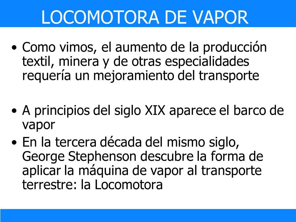 LOCOMOTORA DE VAPOR Como vimos, el aumento de la producción textil, minera y de otras especialidades requería un mejoramiento del transporte.