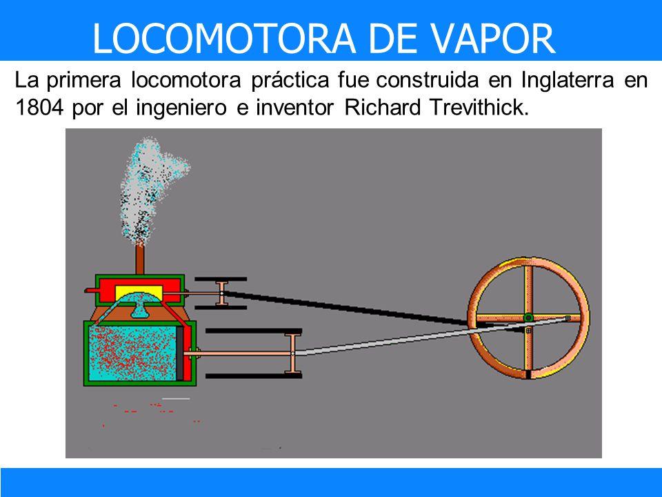LOCOMOTORA DE VAPOR La primera locomotora práctica fue construida en Inglaterra en 1804 por el ingeniero e inventor Richard Trevithick.