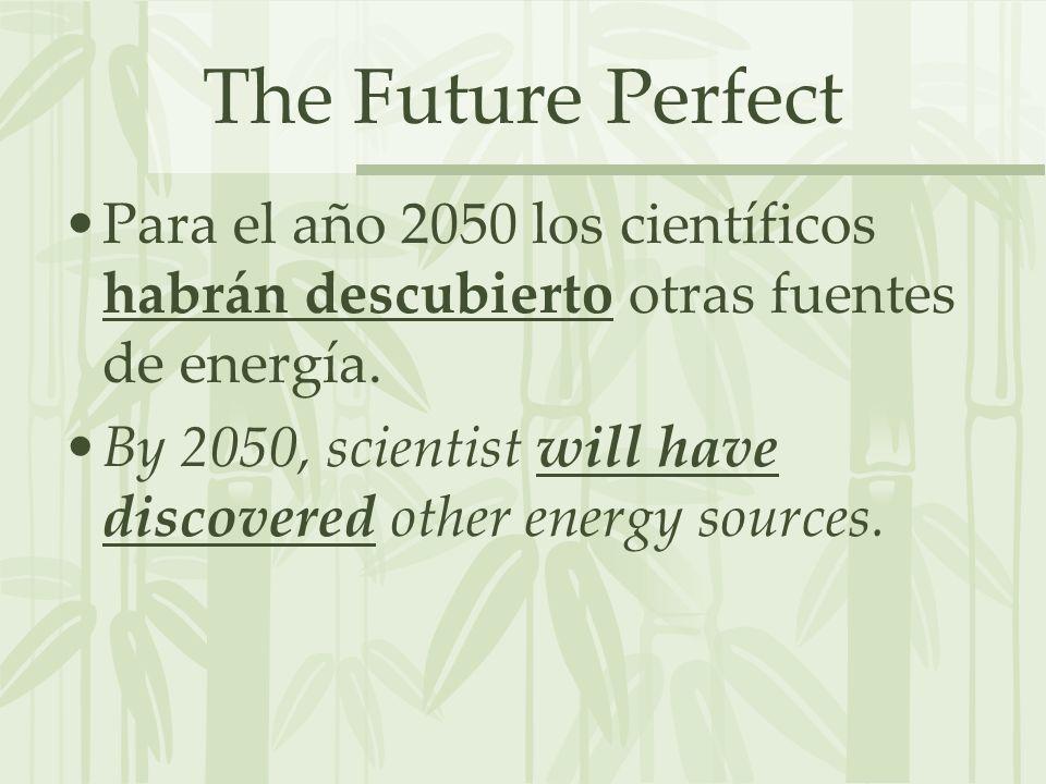 The Future Perfect Para el año 2050 los científicos habrán descubierto otras fuentes de energía.