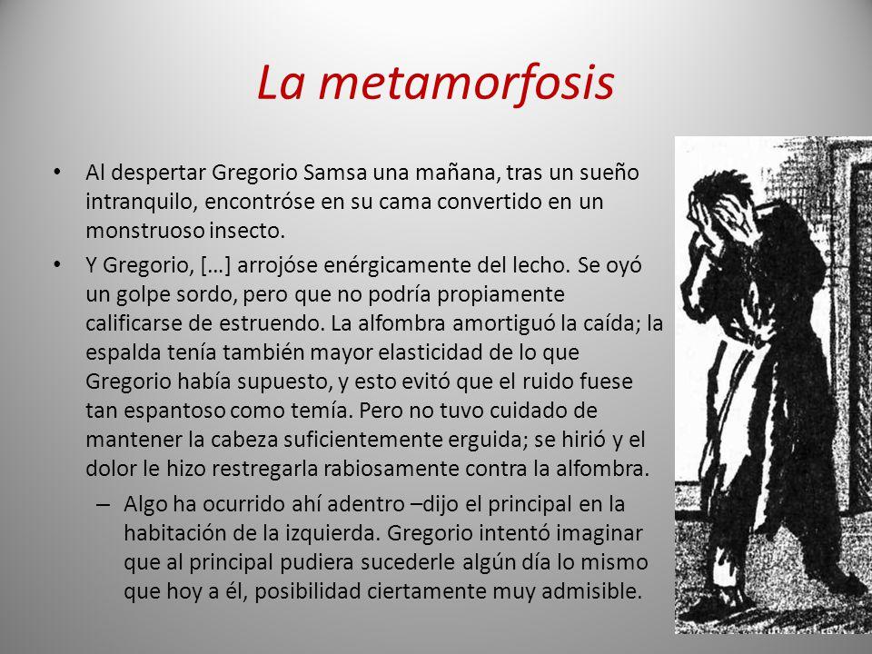 La metamorfosis Al despertar Gregorio Samsa una mañana, tras un sueño intranquilo, encontróse en su cama convertido en un monstruoso insecto.