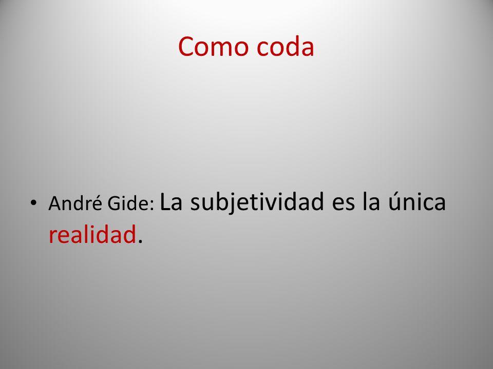 Como coda André Gide: La subjetividad es la única realidad.