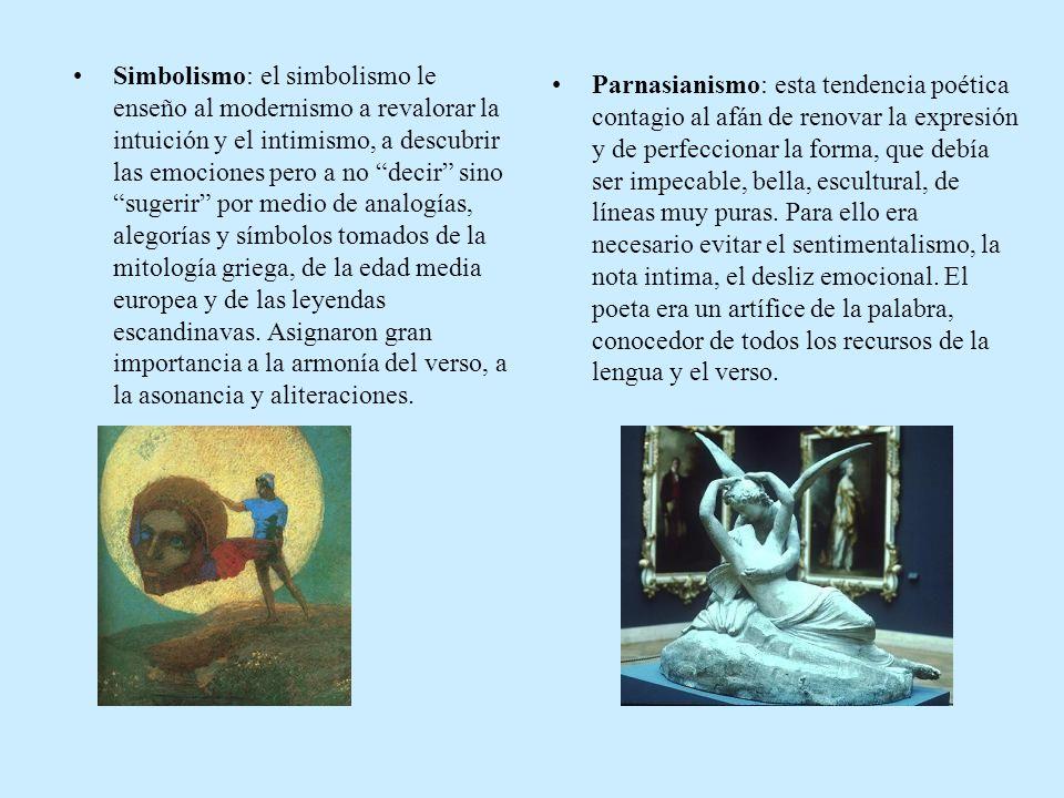 Simbolismo: el simbolismo le enseño al modernismo a revalorar la intuición y el intimismo, a descubrir las emociones pero a no decir sino sugerir por medio de analogías, alegorías y símbolos tomados de la mitología griega, de la edad media europea y de las leyendas escandinavas. Asignaron gran importancia a la armonía del verso, a la asonancia y aliteraciones.