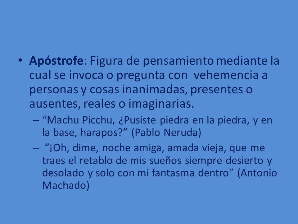 Apóstrofe: Figura de pensamiento mediante la cual se invoca o pregunta con vehemencia a personas y cosas inanimadas, presentes o ausentes, reales o imaginarias.