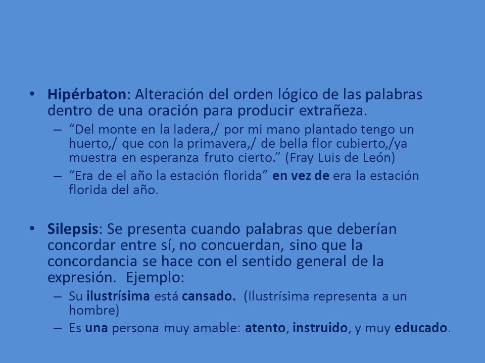 Hipérbaton: Alteración del orden lógico de las palabras dentro de una oración para producir extrañeza.