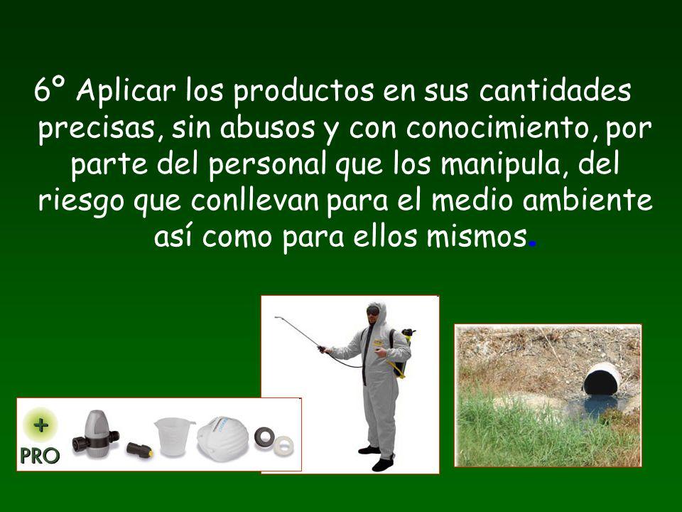6º Aplicar los productos en sus cantidades precisas, sin abusos y con conocimiento, por parte del personal que los manipula, del riesgo que conllevan para el medio ambiente así como para ellos mismos.