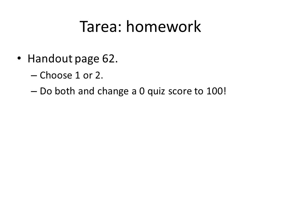 Tarea: homework Handout page 62. Choose 1 or 2.
