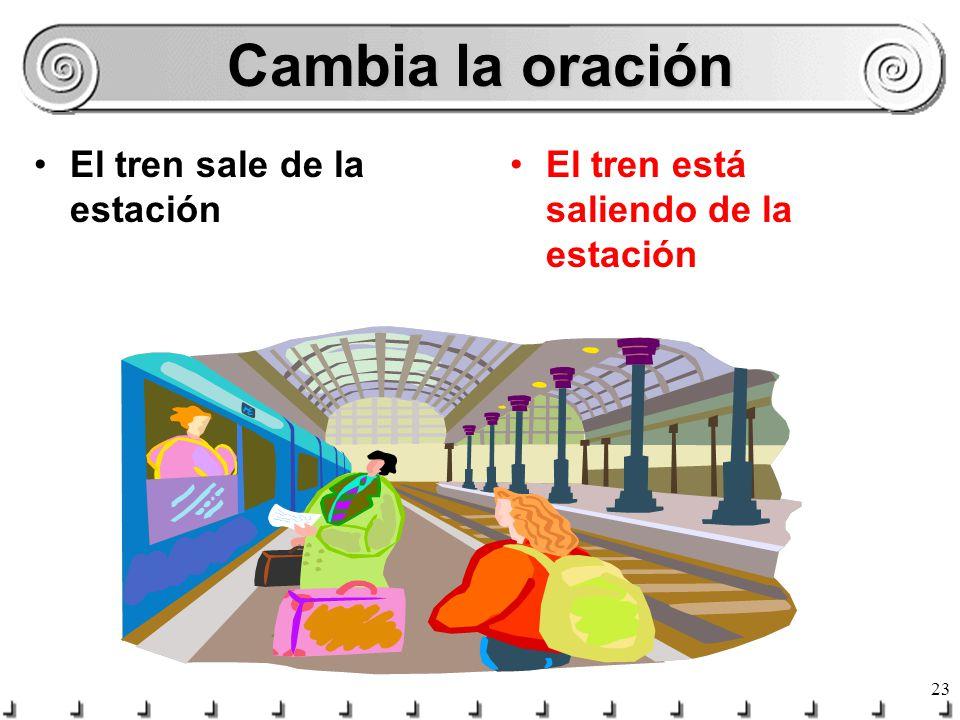 Cambia la oración El tren sale de la estación