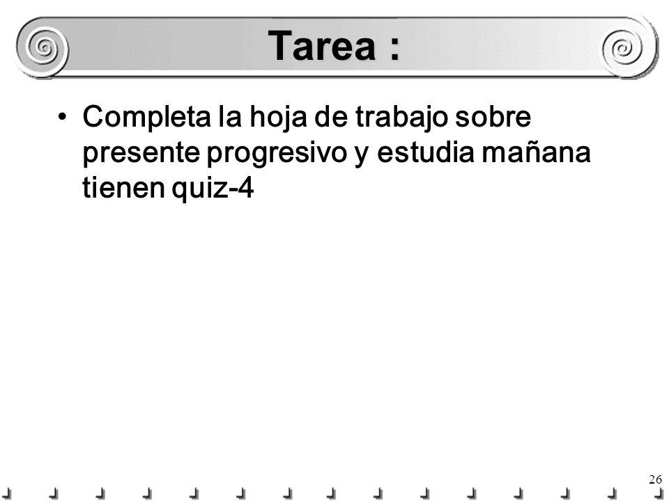 Tarea : Completa la hoja de trabajo sobre presente progresivo y estudia mañana tienen quiz-4
