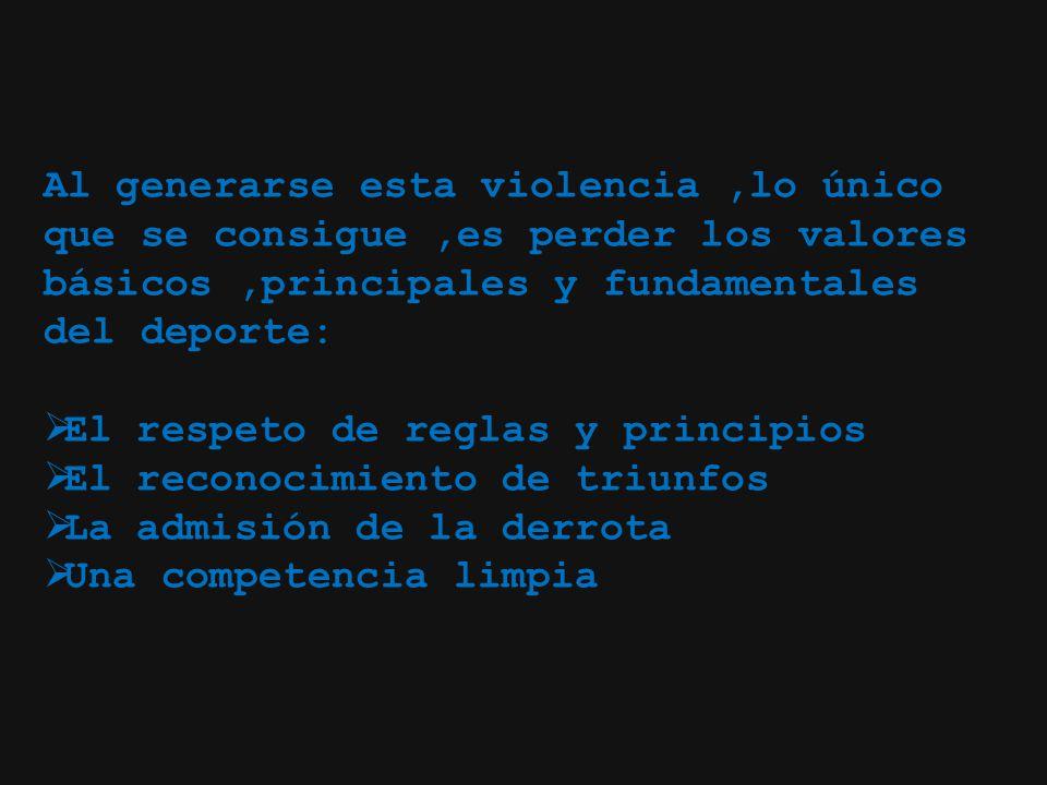 Al generarse esta violencia ,lo único que se consigue ,es perder los valores básicos ,principales y fundamentales del deporte: