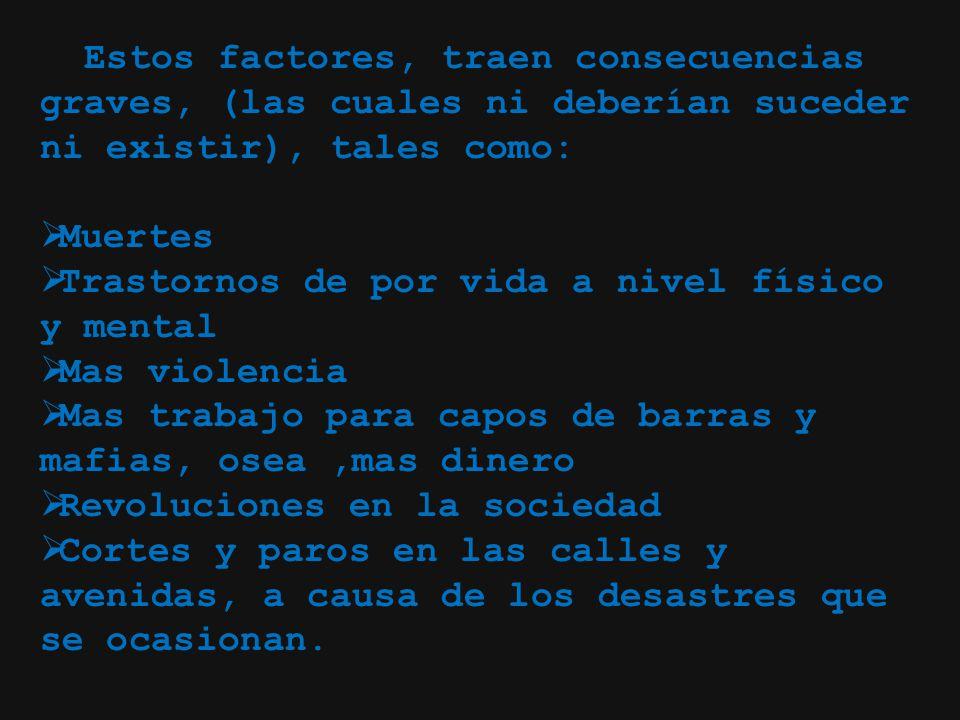 Estos factores, traen consecuencias graves, (las cuales ni deberían suceder ni existir), tales como: