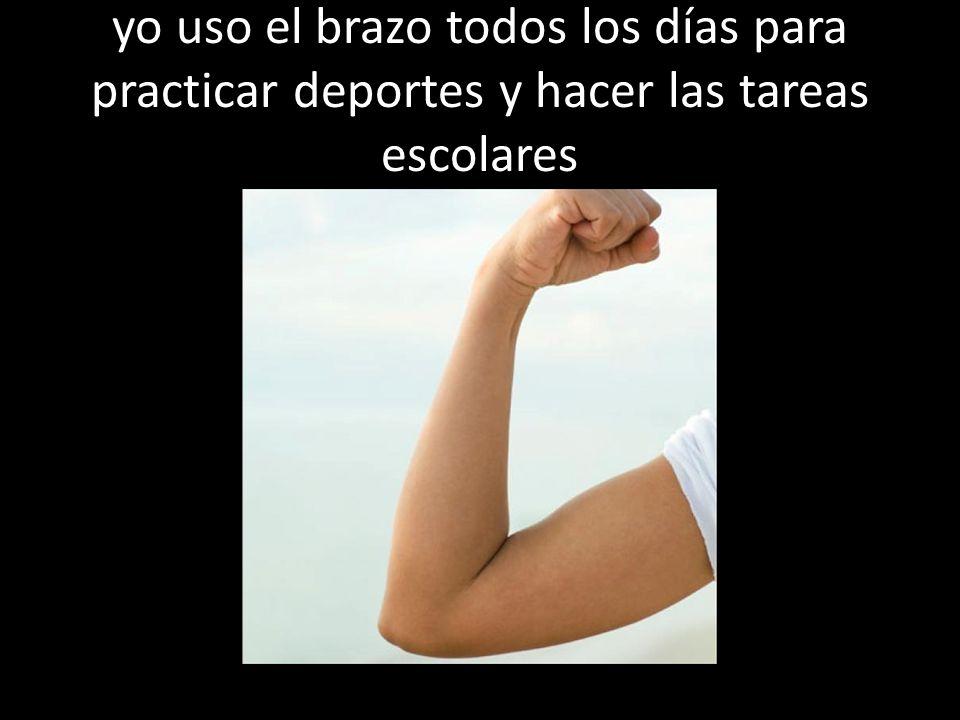 yo uso el brazo todos los días para practicar deportes y hacer las tareas escolares