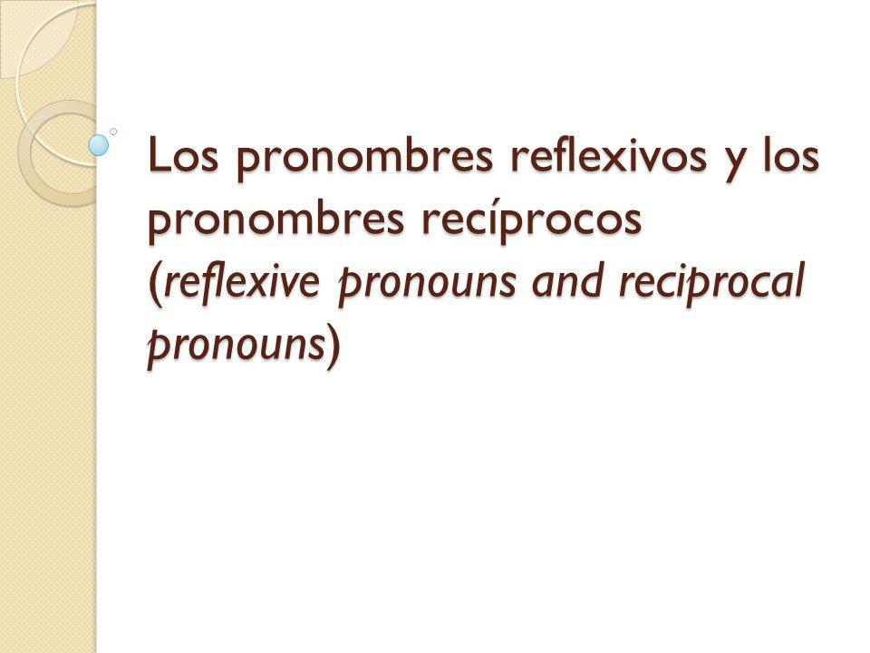 Los pronombres reflexivos y los pronombres recíprocos (reflexive pronouns and reciprocal pronouns)