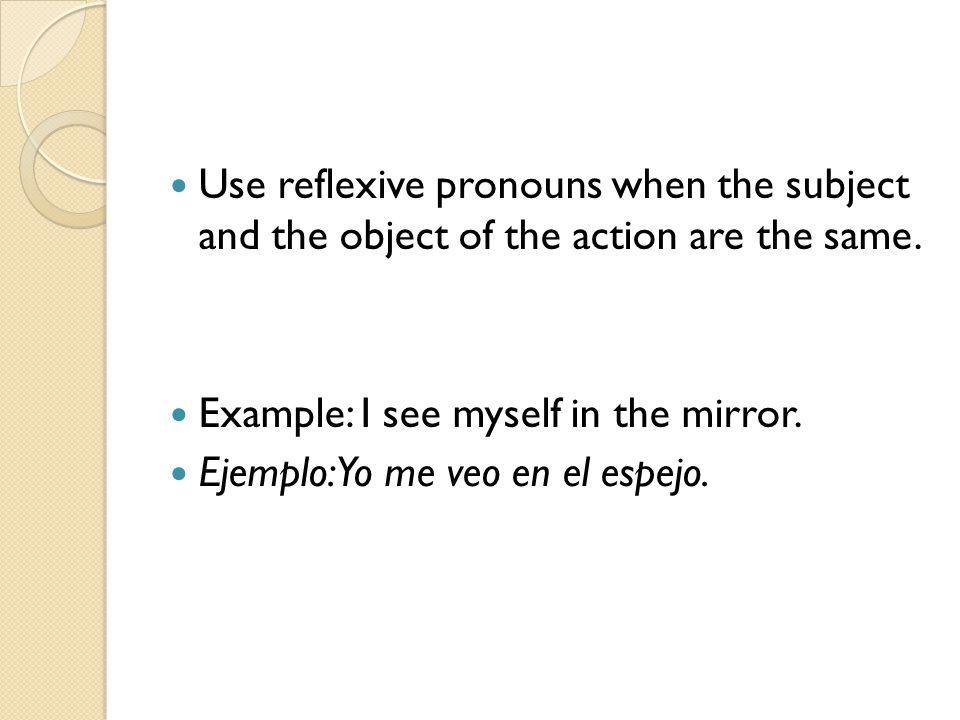 Use reflexive pronouns when the subject and the object of the action are the same.