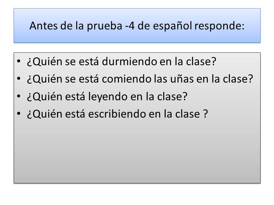 Antes de la prueba -4 de español responde: