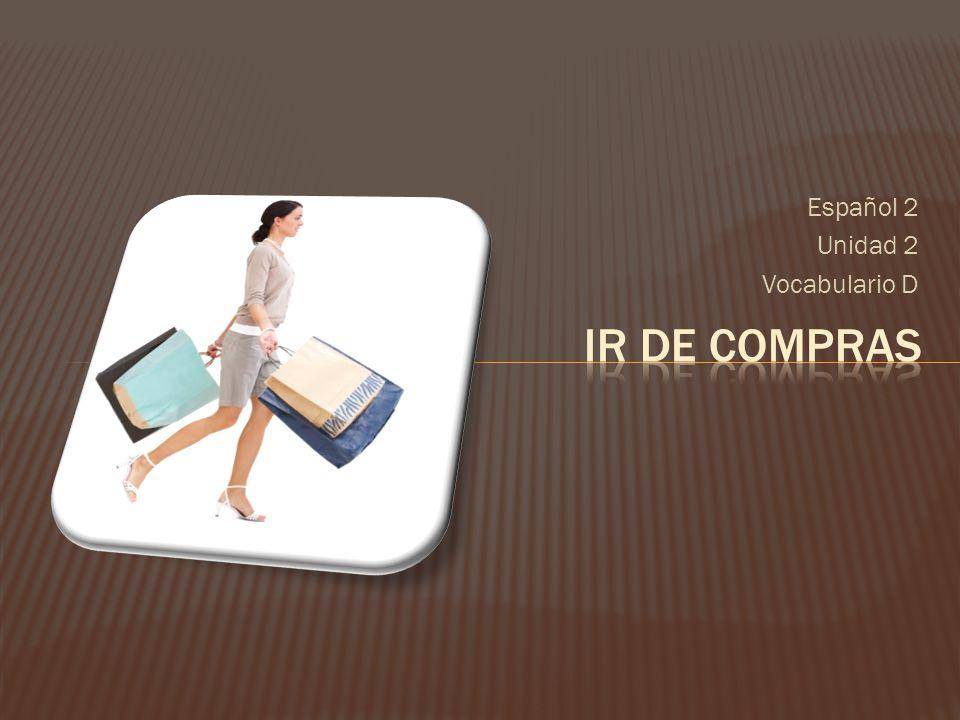 Español 2 Unidad 2 Vocabulario D Ir de compras