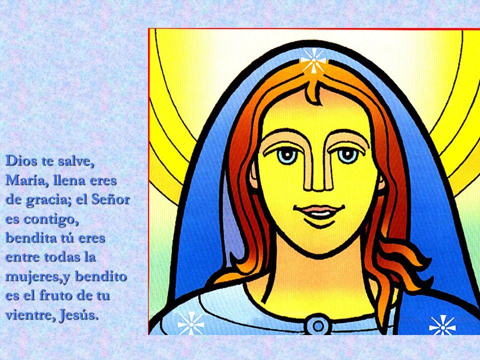 Dios te salve, María, llena eres de gracia; el Señor es contigo, bendita tú eres entre todas la mujeres,y bendito es el fruto de tu vientre, Jesús.