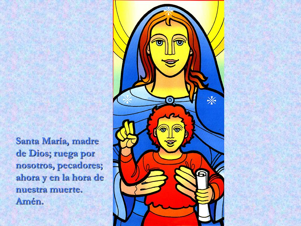 Santa María, madre de Dios; ruega por nosotros, pecadores; ahora y en la hora de nuestra muerte.