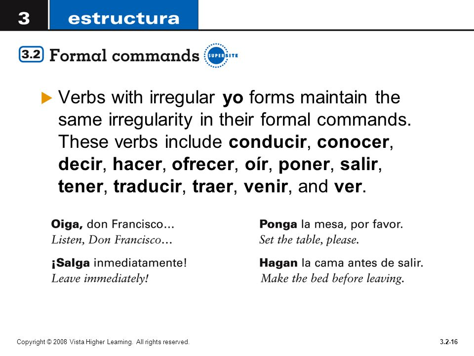 Verbs with irregular yo forms maintain the same irregularity in their formal commands. These verbs include conducir, conocer, decir, hacer, ofrecer, oír, poner, salir, tener, traducir, traer, venir, and ver.