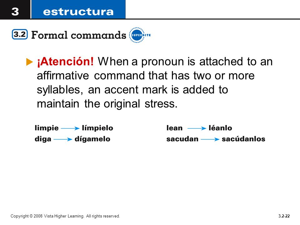 ¡Atención! When a pronoun is attached to an affirmative command that has two or more syllables, an accent mark is added to maintain the original stress.