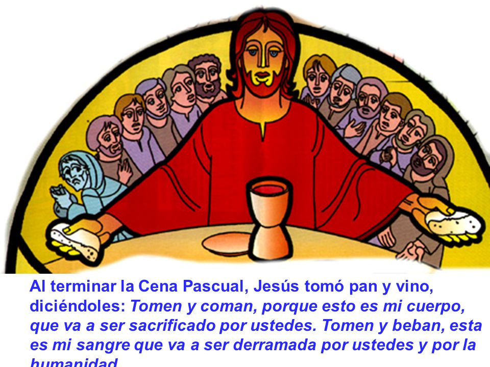 Al terminar la Cena Pascual, Jesús tomó pan y vino, diciéndoles: Tomen y coman, porque esto es mi cuerpo, que va a ser sacrificado por ustedes.