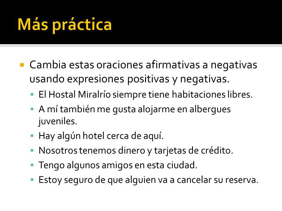 Más práctica Cambia estas oraciones afirmativas a negativas usando expresiones positivas y negativas.