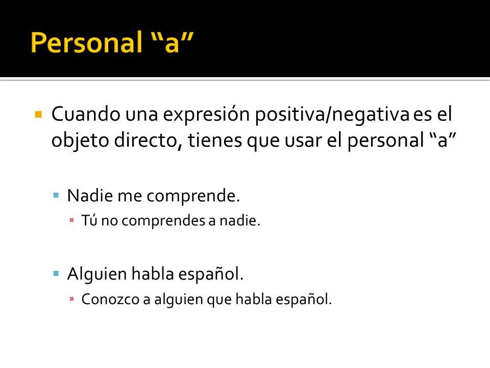 Personal a Cuando una expresión positiva/negativa es el objeto directo, tienes que usar el personal a