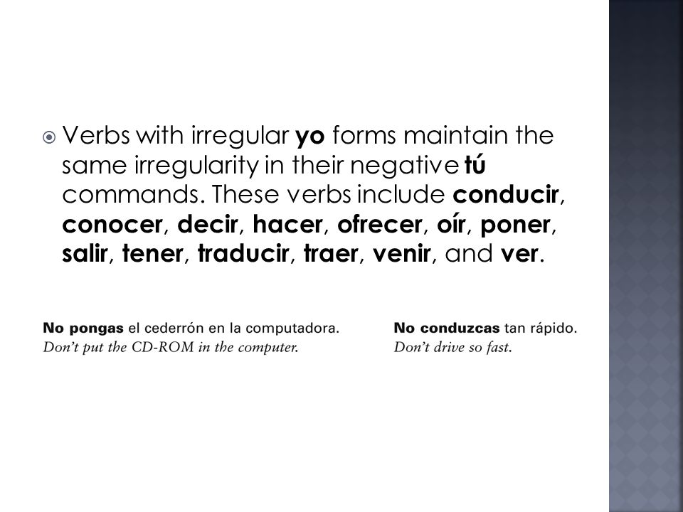 Verbs with irregular yo forms maintain the same irregularity in their negative tú commands.