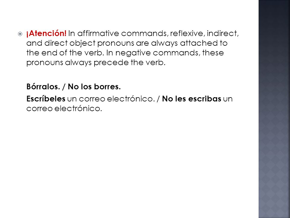 ¡Atención! In affirmative commands, reflexive, indirect, and direct object pronouns are always attached to the end of the verb. In negative commands, these pronouns always precede the verb.