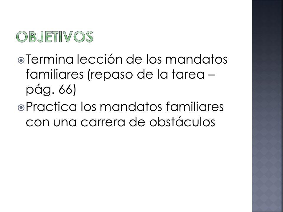 Objetivos Termina lección de los mandatos familiares (repaso de la tarea – pág. 66)