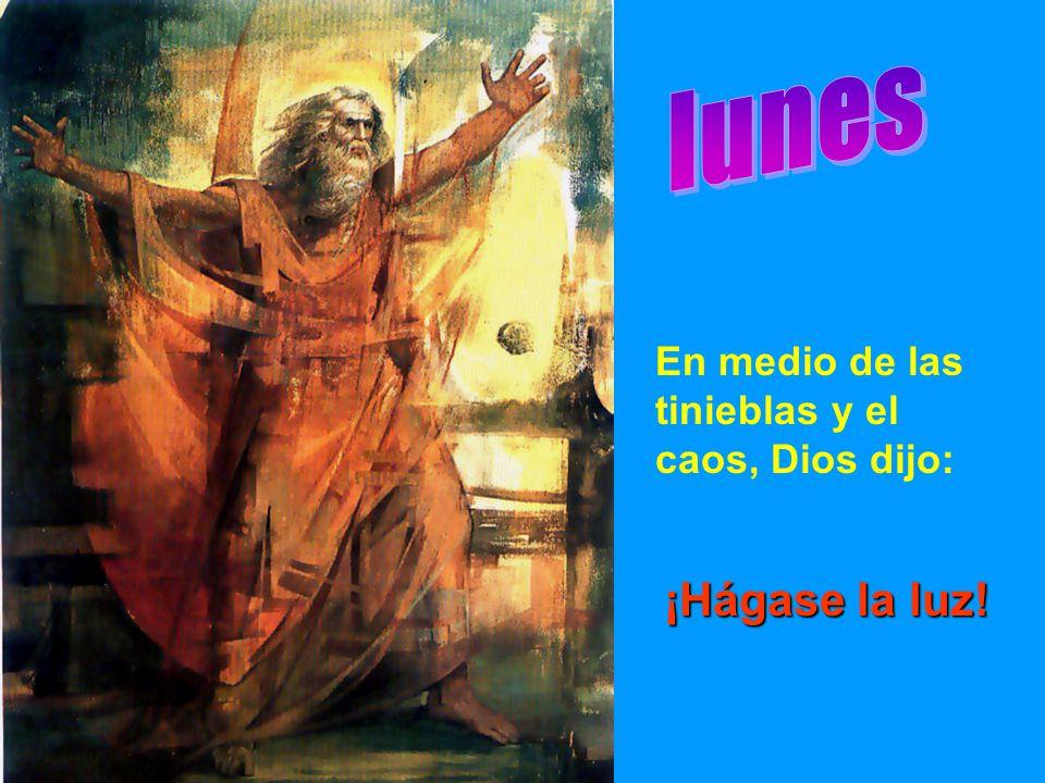 lunes En medio de las tinieblas y el caos, Dios dijo: ¡Hágase la luz!