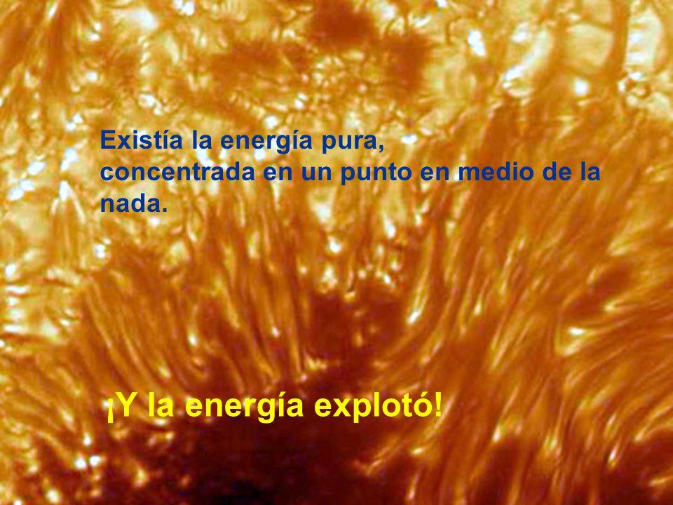 ¡Y la energía explotó! Existía la energía pura,
