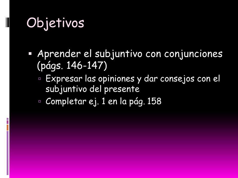 Objetivos Aprender el subjuntivo con conjunciones (págs. 146-147)