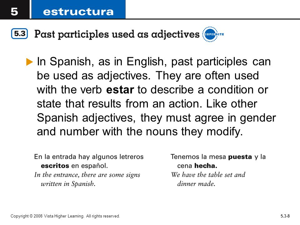 In Spanish, as in English, past participles can be used as adjectives