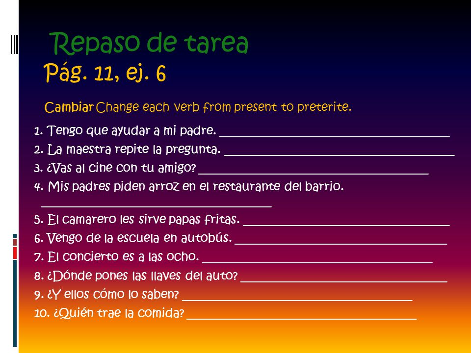 Repaso de tarea Pág. 11, ej. 6. Cambiar Change each verb from present to preterite.