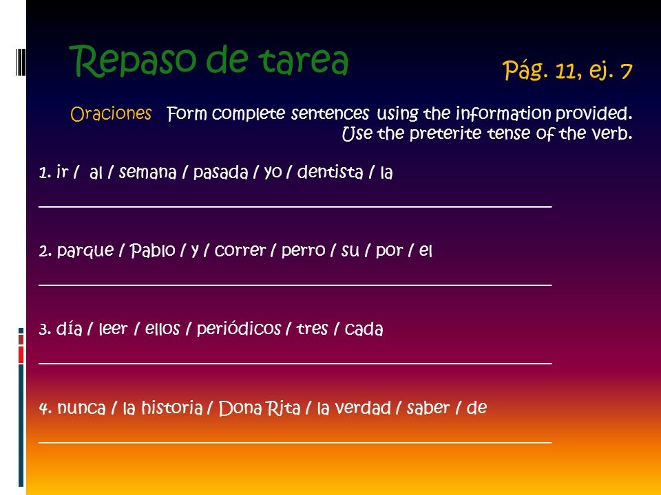 Repaso de tarea Pág. 11, ej. 7. Oraciones Form complete sentences using the information provided. Use the preterite tense of the verb.
