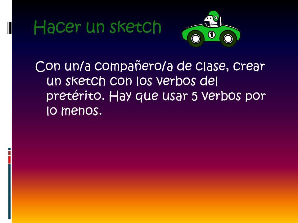 Hacer un sketch Con un/a compañero/a de clase, crear un sketch con los verbos del pretérito.